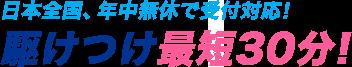 日本全国、年中無休で受付対応! 駆けつけ最短30分!